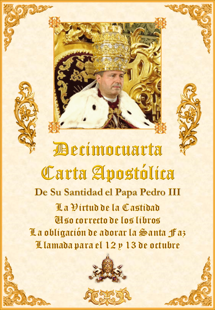 "<a href=""https://www.iglesiapalmariana.org/wp-content/uploads/2019/08/Decima-Cuarta-Carta-Apostolica-del-Papa-Pedro-III.pdf"" title=""Decimocuarta Carta Apostólica de Su Santidad el Papa Pedro III""><i>La Decimocuarta Carta Apostólica de Su Santidad el Papa Pedro III</i><br><br>Ver más</a>"
