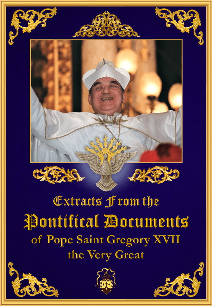 "<a href=""/wp-content/uploads/2019/08/pontifical-documents-of-pope-saint-gregory-xvii-the-very-great-extracts.pdf"" title=""Extracts from the Pontifical Documents of Pope Saint Gregory XVII the Very Great"">Extracts from the Pontifical Documents of Pope Saint Gregory XVII the Very Great<br><br>En Savoir Plus</a>"