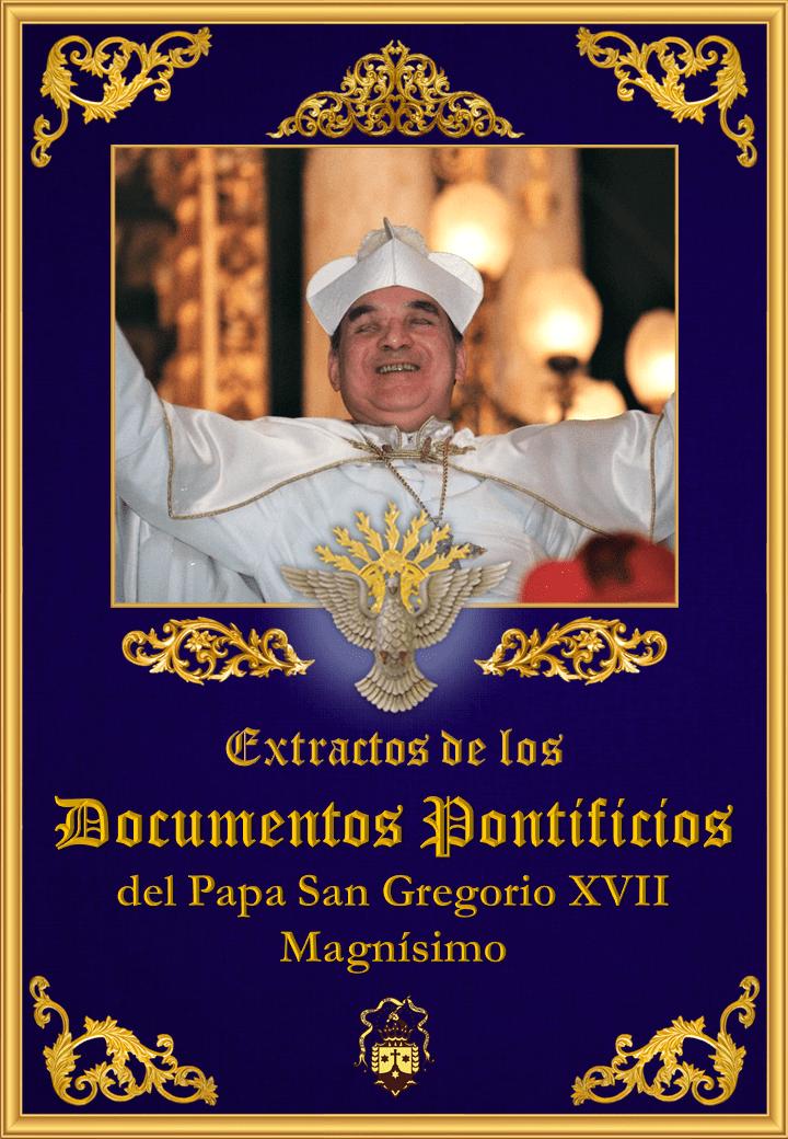 "<a href=""/wp-content/uploads/2019/08/documentos-pontificios-del-papa-san-gregorio-xvii-magnisimo-extractos.pdf"" title=""Extractos de los Documentos Pontificios del Papa San Gregorio XVII Magnífico"">Extractos de los Documentos Pontificios del Papa San Gregorio XVII Magnífico<br><br>Vedi altro"
