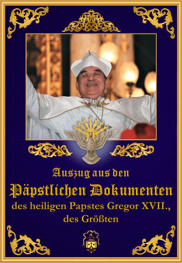 """<a href=""""/wp-content/uploads/2019/08/papstliche-dokumente-heilige-papst-gregor-xvii-der-grosste-auszuge.pdf"""" title=""""Auszug aus den Päpstlichen Dokumenten des heiligen Papstes Gregor XVII., des Größten"""">Auszug aus den Päpstlichen Dokumenten des heiligen Papstes Gregor XVII., des Größten<br>Mehr"""