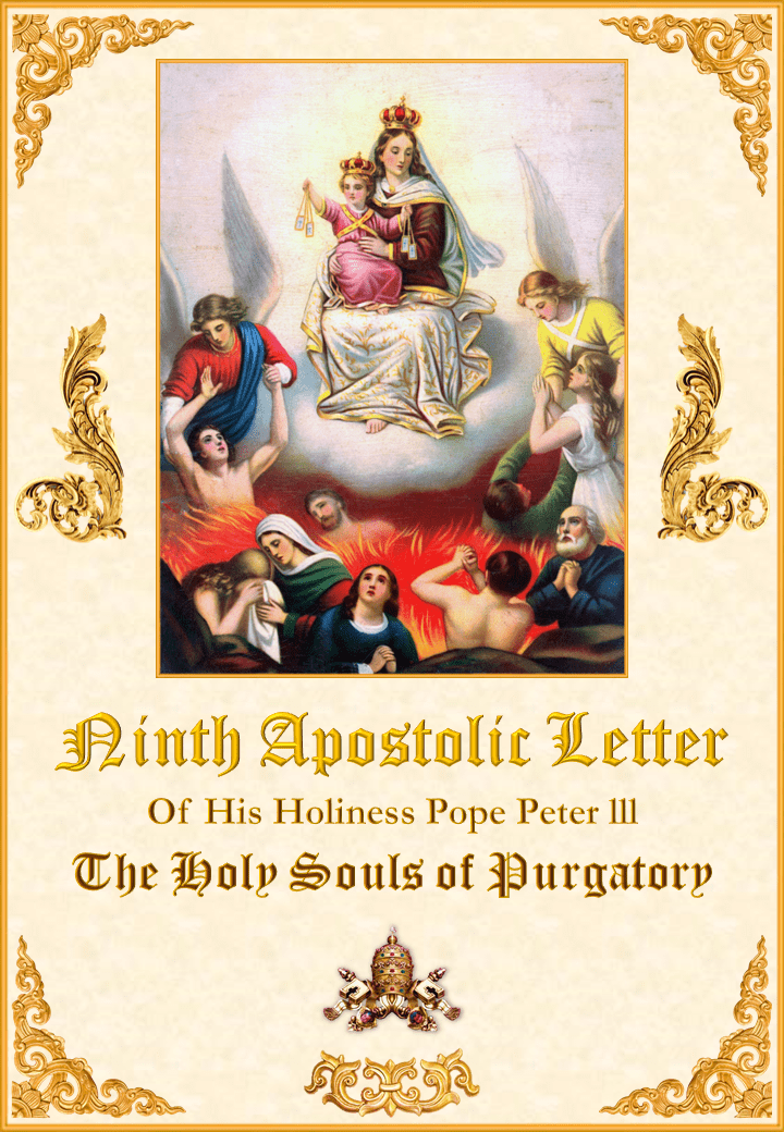 "<a href=""/wp-content/uploads/2019/08/Carta-Novena-Pedro-III-Inglés-para-la-web28528.pdf"" title=""Ninth Apostolic Letter of His Holiness Pope Peter III on The Holy Souls of Purgatory""><i>Ninth Apostolic Letter of His Holiness Pope Peter III on The Holy Souls of Purgatory</i><br><br>See More</a>"